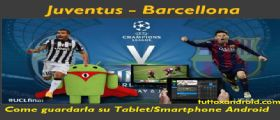 Juventus-Barcellona come vederla in Streaming su Android